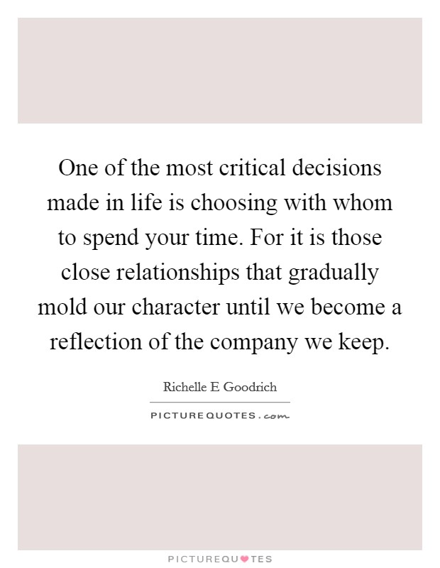 One of the most critical decisions made in life is choosing with whom to spend your time. For it is those close relationships that gradually mold our character until we become a reflection of the company we keep Picture Quote #1