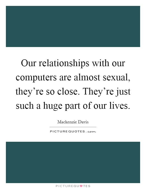 Our relationships with our computers are almost sexual, they're so close. They're just such a huge part of our lives. Picture Quote #1