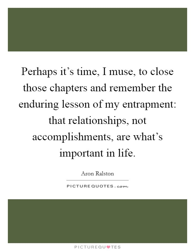 Perhaps it's time, I muse, to close those chapters and remember the enduring lesson of my entrapment: that relationships, not accomplishments, are what's important in life Picture Quote #1