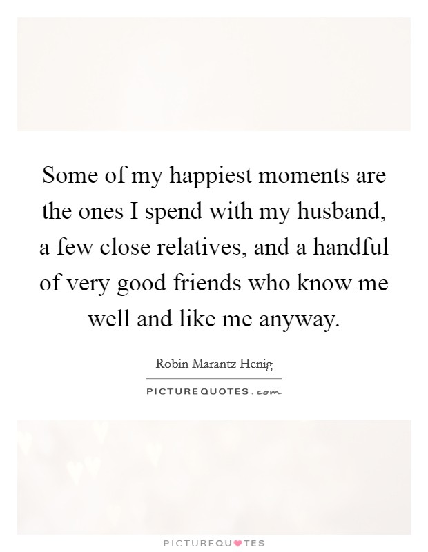 Some of my happiest moments are the ones I spend with my husband, a few close relatives, and a handful of very good friends who know me well and like me anyway Picture Quote #1