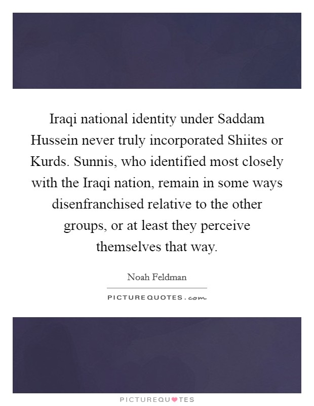 Iraqi national identity under Saddam Hussein never truly incorporated Shiites or Kurds. Sunnis, who identified most closely with the Iraqi nation, remain in some ways disenfranchised relative to the other groups, or at least they perceive themselves that way Picture Quote #1
