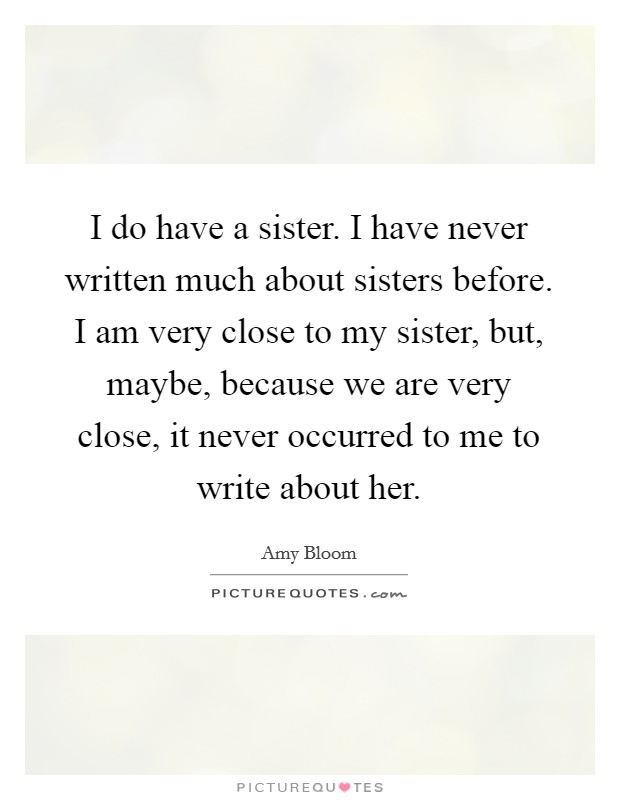 I do have a sister. I have never written much about sisters before. I am very close to my sister, but, maybe, because we are very close, it never occurred to me to write about her Picture Quote #1
