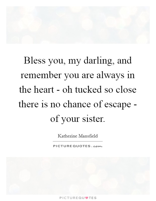Bless you, my darling, and remember you are always in the heart - oh tucked so close there is no chance of escape - of your sister Picture Quote #1