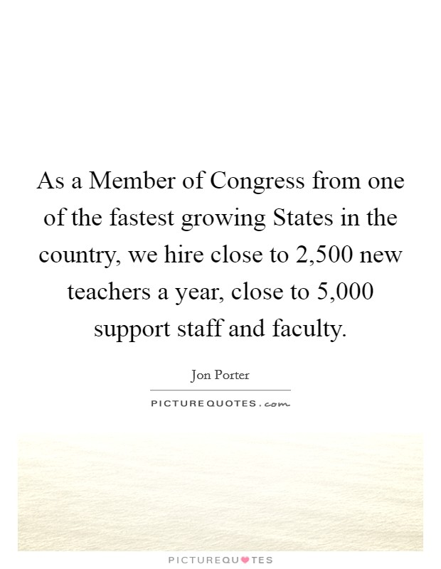 As a Member of Congress from one of the fastest growing States in the country, we hire close to 2,500 new teachers a year, close to 5,000 support staff and faculty Picture Quote #1