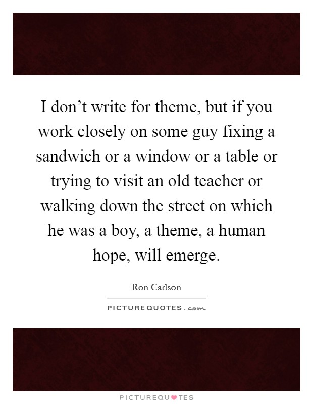 I don't write for theme, but if you work closely on some guy fixing a sandwich or a window or a table or trying to visit an old teacher or walking down the street on which he was a boy, a theme, a human hope, will emerge Picture Quote #1