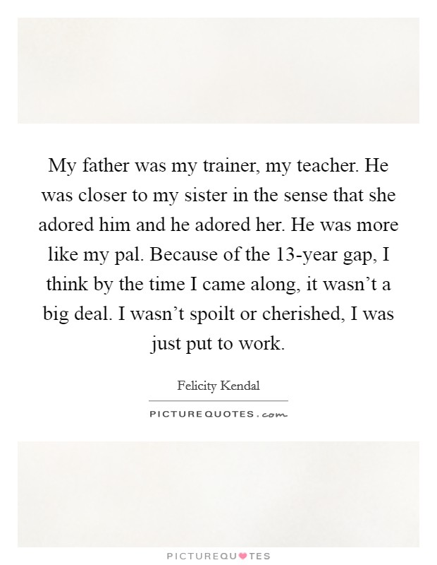 My father was my trainer, my teacher. He was closer to my sister in the sense that she adored him and he adored her. He was more like my pal. Because of the 13-year gap, I think by the time I came along, it wasn't a big deal. I wasn't spoilt or cherished, I was just put to work. Picture Quote #1