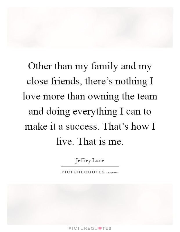 Other than my family and my close friends, there's nothing I love more than owning the team and doing everything I can to make it a success. That's how I live. That is me. Picture Quote #1