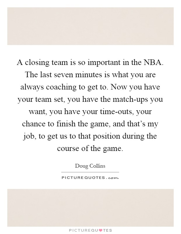 A closing team is so important in the NBA. The last seven minutes is what you are always coaching to get to. Now you have your team set, you have the match-ups you want, you have your time-outs, your chance to finish the game, and that's my job, to get us to that position during the course of the game Picture Quote #1
