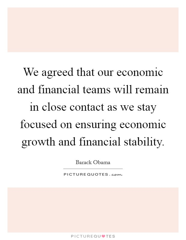 We agreed that our economic and financial teams will remain in close contact as we stay focused on ensuring economic growth and financial stability Picture Quote #1
