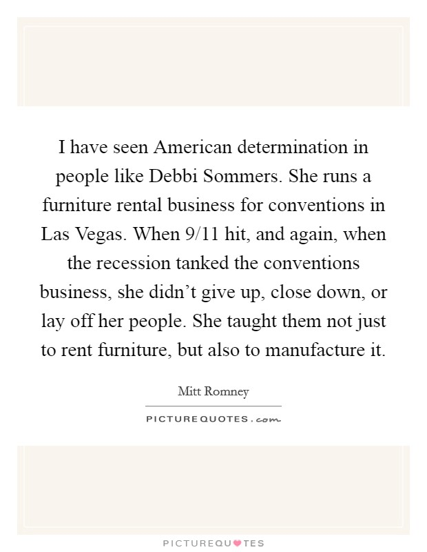 I have seen American determination in people like Debbi Sommers. She runs a furniture rental business for conventions in Las Vegas. When 9/11 hit, and again, when the recession tanked the conventions business, she didn't give up, close down, or lay off her people. She taught them not just to rent furniture, but also to manufacture it Picture Quote #1