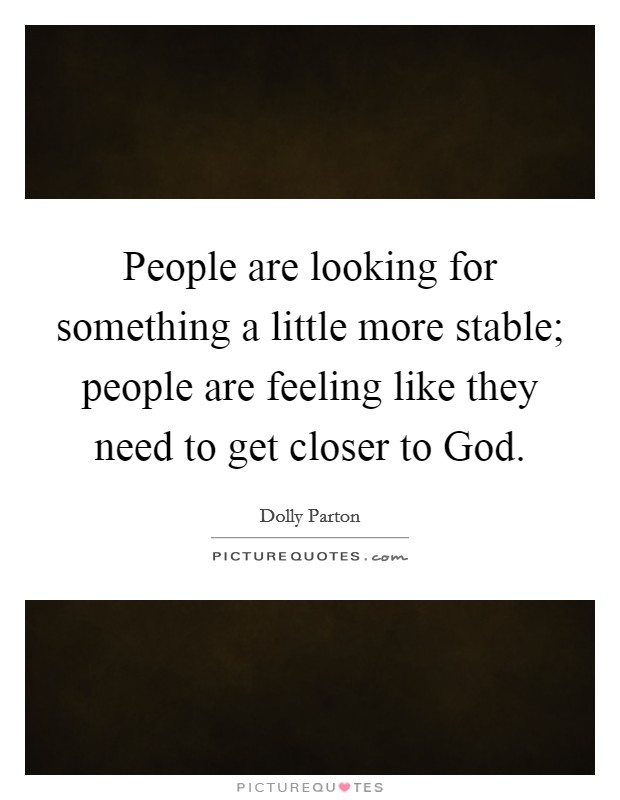 People are looking for something a little more stable; people are feeling like they need to get closer to God Picture Quote #1