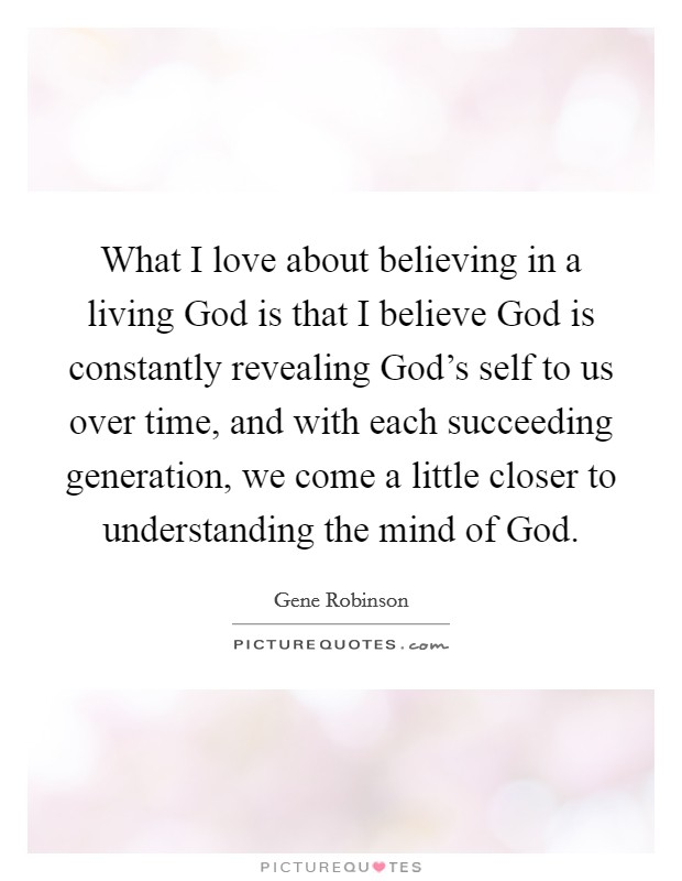 What I love about believing in a living God is that I believe God is constantly revealing God's self to us over time, and with each succeeding generation, we come a little closer to understanding the mind of God. Picture Quote #1