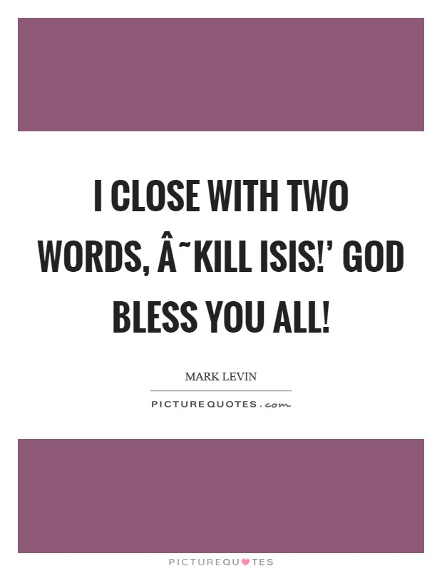 I close with two words, ˜Kill ISIS!' God bless you all! Picture Quote #1