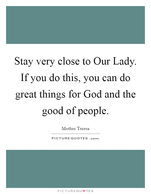 Stay very close to Our Lady. If you do this, you can do great things for God and the good of people Picture Quote #1