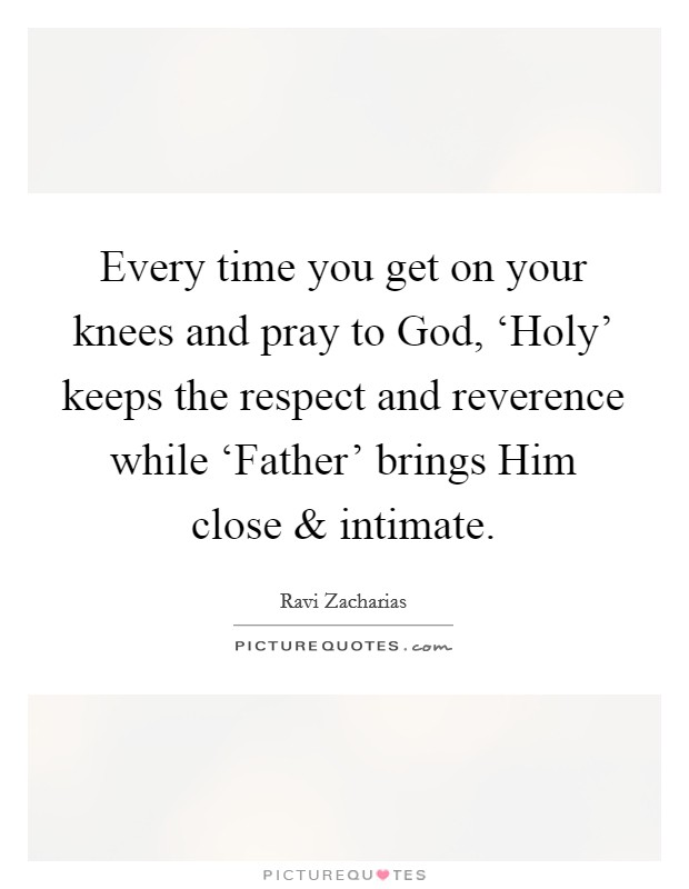 Every time you get on your knees and pray to God, 'Holy' keeps the respect and reverence while 'Father' brings Him close and intimate Picture Quote #1