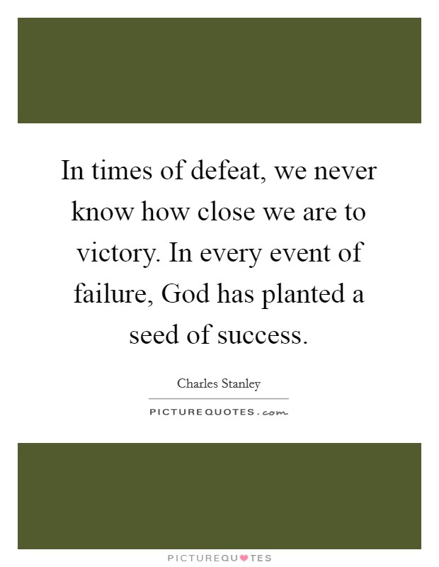 In times of defeat, we never know how close we are to victory. In every event of failure, God has planted a seed of success Picture Quote #1