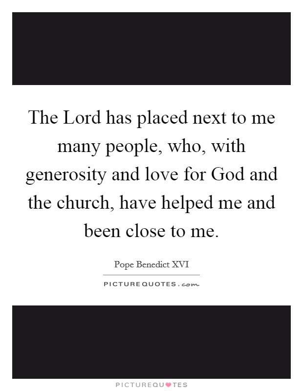 The Lord has placed next to me many people, who, with generosity and love for God and the church, have helped me and been close to me Picture Quote #1