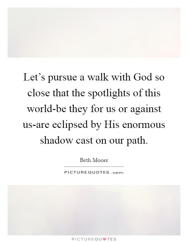 Let's pursue a walk with God so close that the spotlights of this world-be they for us or against us-are eclipsed by His enormous shadow cast on our path Picture Quote #1