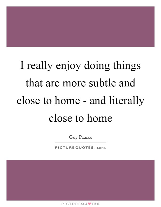 I really enjoy doing things that are more subtle and close to home - and literally close to home Picture Quote #1