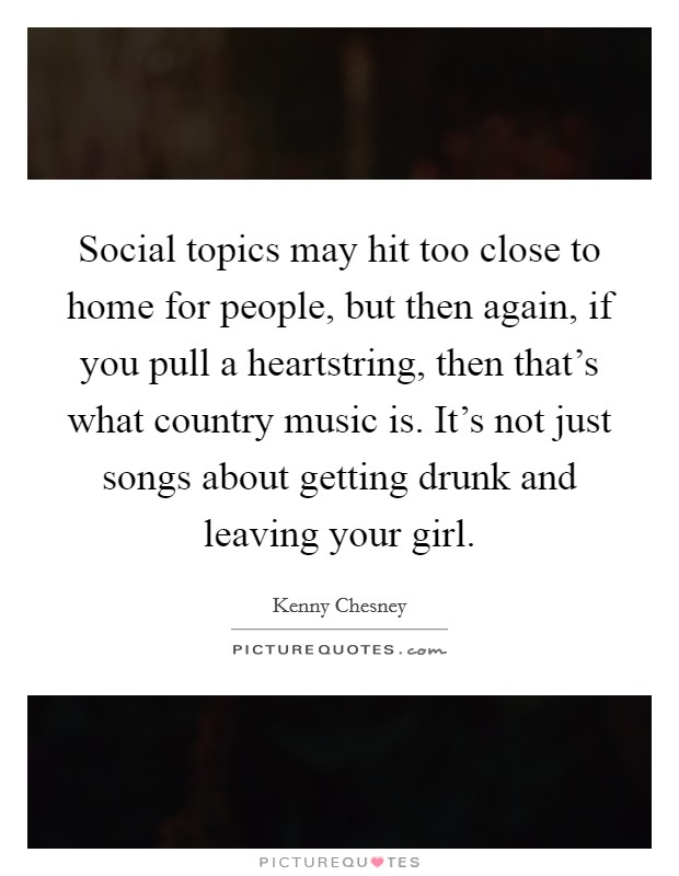Social topics may hit too close to home for people, but then again, if you pull a heartstring, then that's what country music is. It's not just songs about getting drunk and leaving your girl. Picture Quote #1