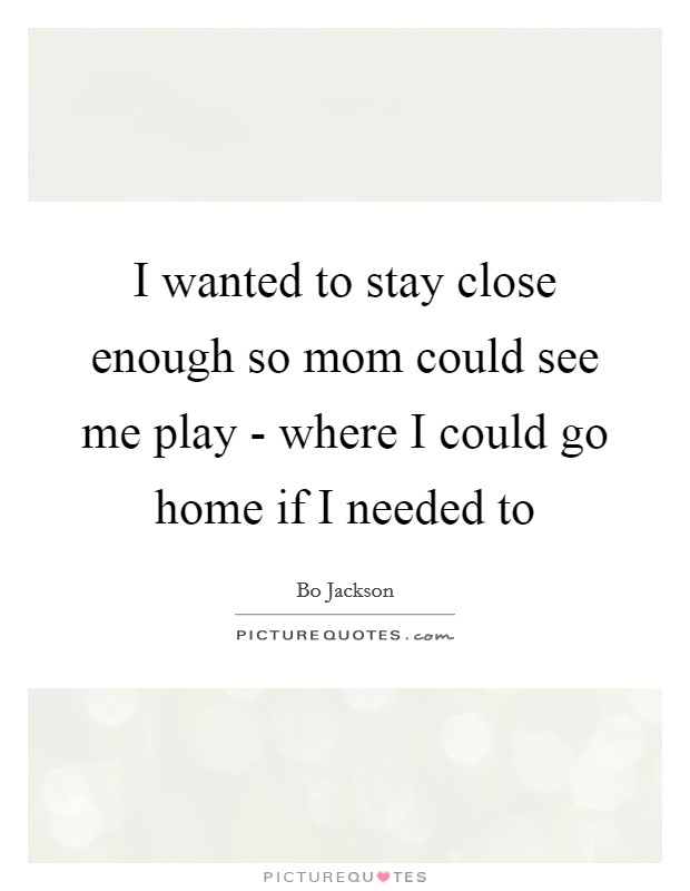 I wanted to stay close enough so mom could see me play - where I could go home if I needed to Picture Quote #1