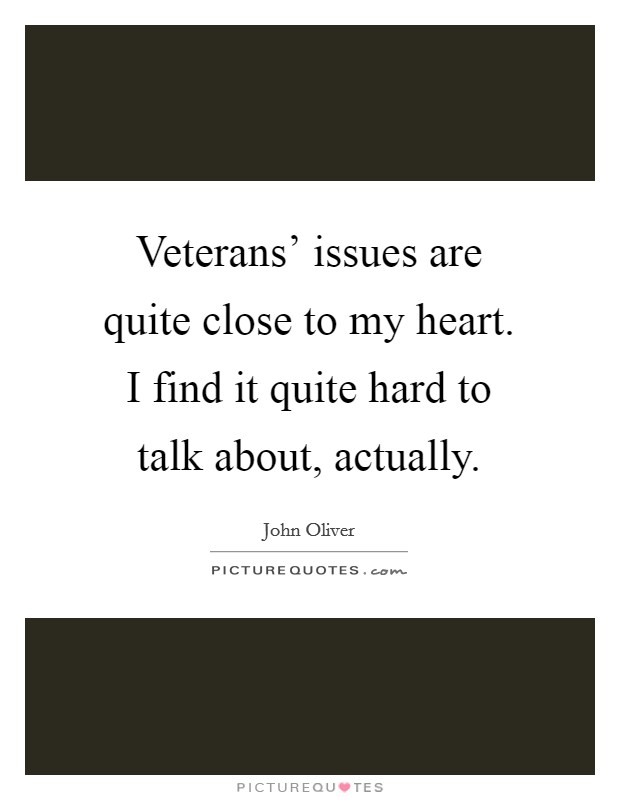 Veterans' issues are quite close to my heart. I find it quite hard to talk about, actually Picture Quote #1