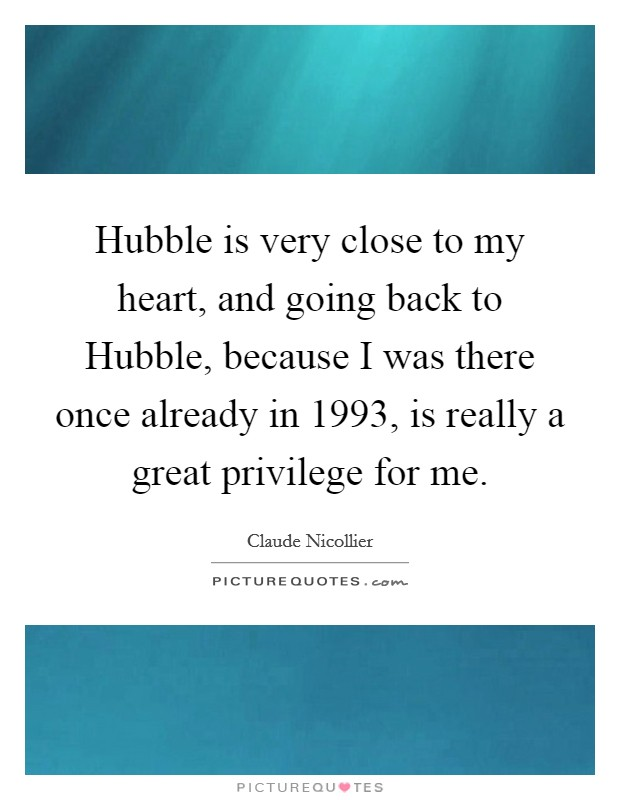 Hubble is very close to my heart, and going back to Hubble, because I was there once already in 1993, is really a great privilege for me Picture Quote #1