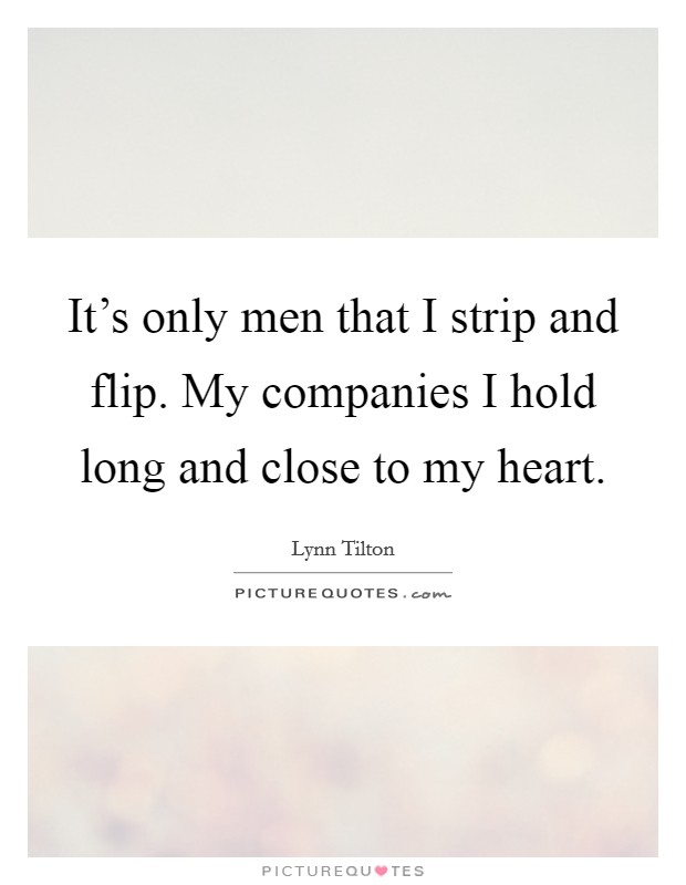 It's only men that I strip and flip. My companies I hold long and close to my heart Picture Quote #1