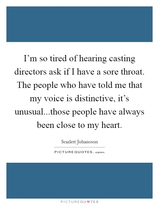 I'm so tired of hearing casting directors ask if I have a sore throat. The people who have told me that my voice is distinctive, it's unusual...those people have always been close to my heart Picture Quote #1