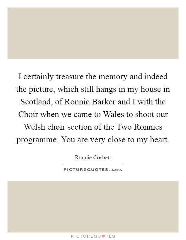 I certainly treasure the memory and indeed the picture, which still hangs in my house in Scotland, of Ronnie Barker and I with the Choir when we came to Wales to shoot our Welsh choir section of the Two Ronnies programme. You are very close to my heart Picture Quote #1