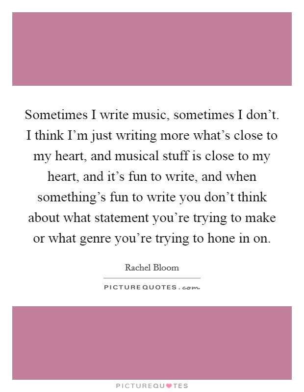 Sometimes I write music, sometimes I don't. I think I'm just writing more what's close to my heart, and musical stuff is close to my heart, and it's fun to write, and when something's fun to write you don't think about what statement you're trying to make or what genre you're trying to hone in on Picture Quote #1