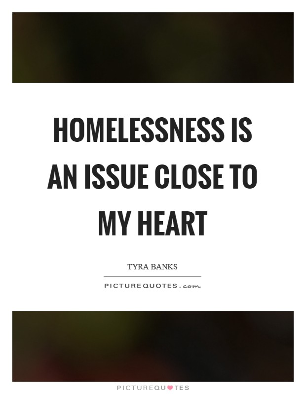 Homelessness is an issue close to my heart Picture Quote #1