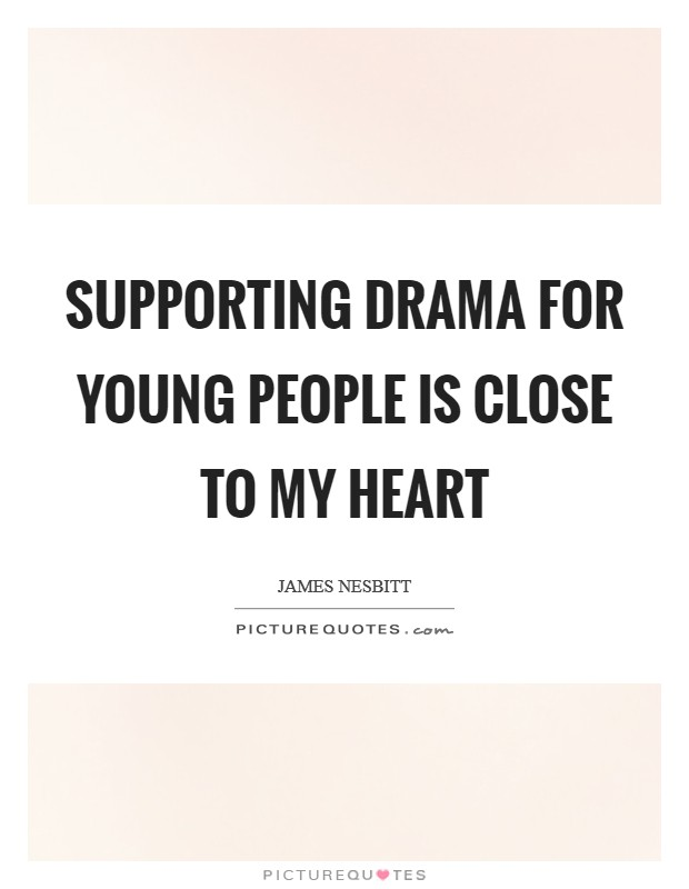 Supporting drama for young people is close to my heart Picture Quote #1
