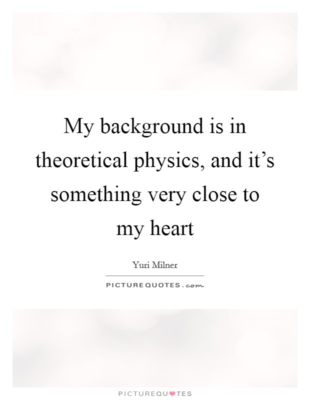 My background is in theoretical physics, and it's something very close to my heart Picture Quote #1
