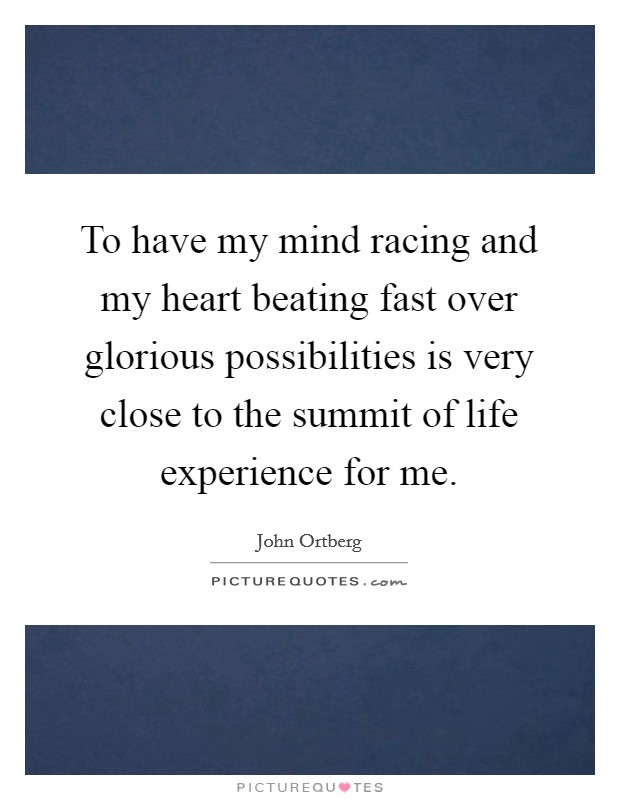 To have my mind racing and my heart beating fast over glorious possibilities is very close to the summit of life experience for me Picture Quote #1