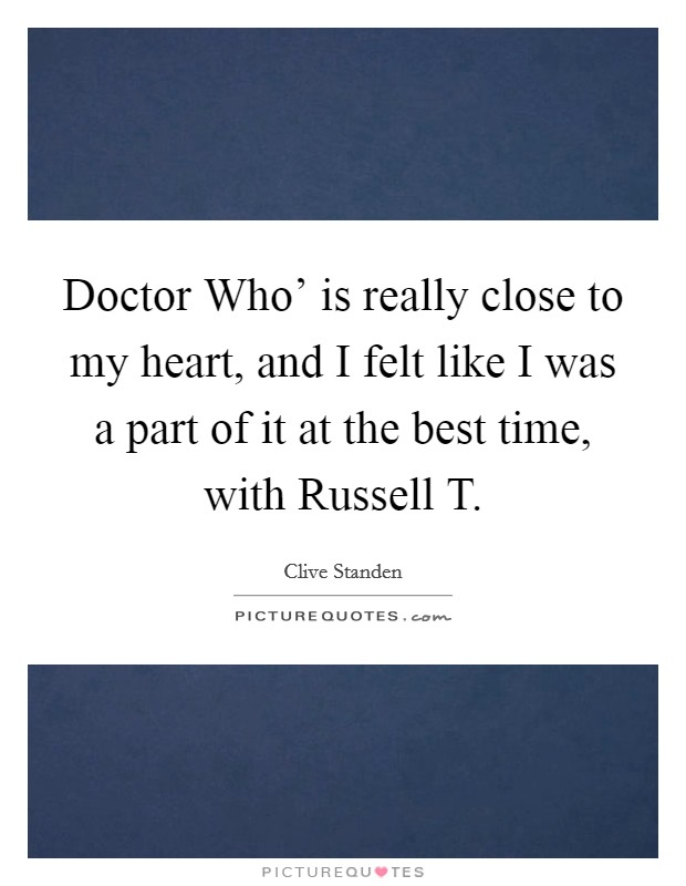 Doctor Who' is really close to my heart, and I felt like I was a part of it at the best time, with Russell T Picture Quote #1