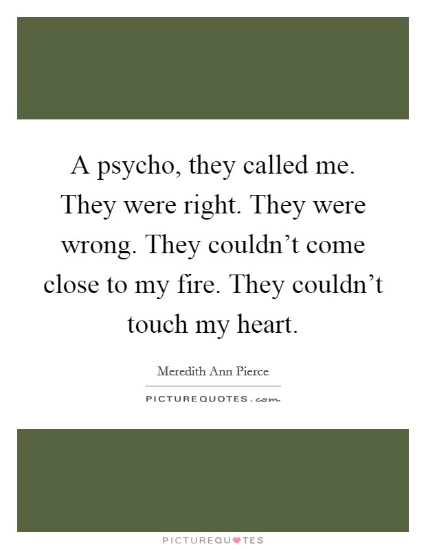 A psycho, they called me. They were right. They were wrong. They couldn't come close to my fire. They couldn't touch my heart Picture Quote #1