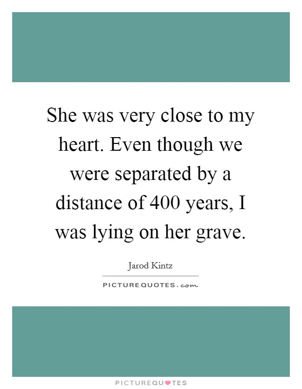 She was very close to my heart. Even though we were separated by a distance of 400 years, I was lying on her grave Picture Quote #1