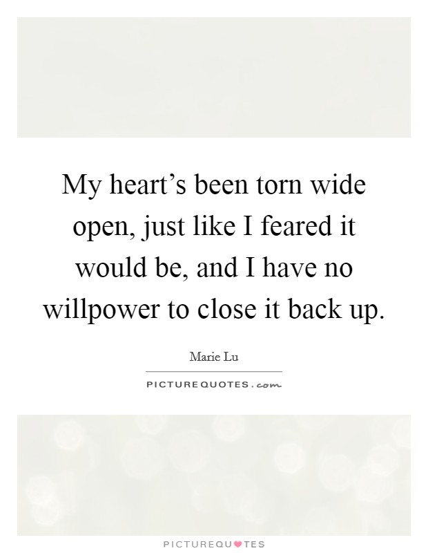 My heart's been torn wide open, just like I feared it would be, and I have no willpower to close it back up Picture Quote #1