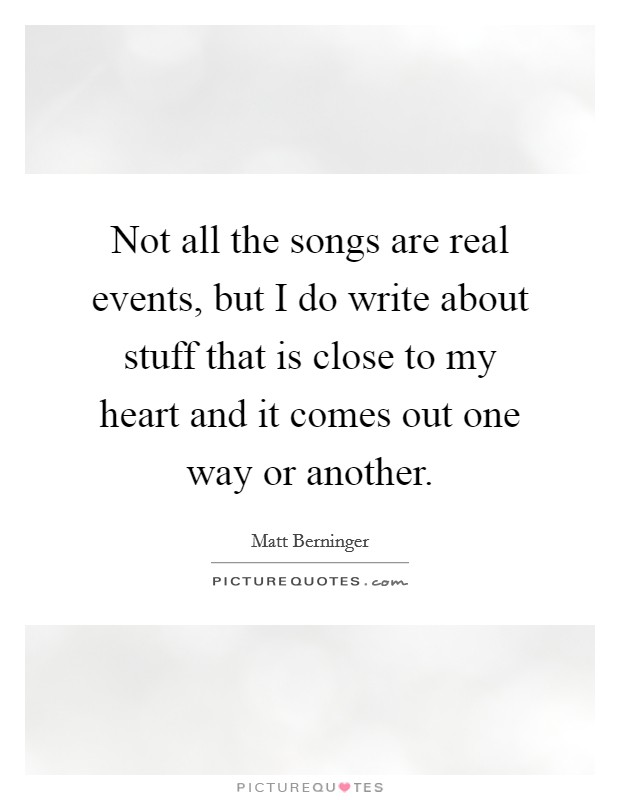 Not all the songs are real events, but I do write about stuff that is close to my heart and it comes out one way or another Picture Quote #1