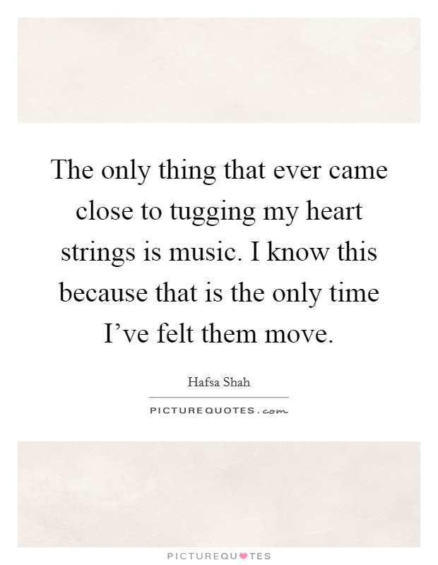 The only thing that ever came close to tugging my heart strings is music. I know this because that is the only time I've felt them move Picture Quote #1