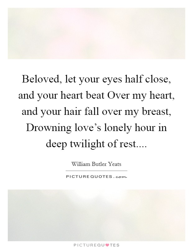 Beloved, let your eyes half close, and your heart beat Over my heart, and your hair fall over my breast, Drowning love's lonely hour in deep twilight of rest Picture Quote #1