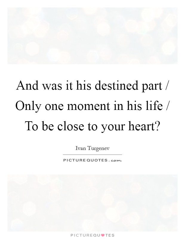 And was it his destined part / Only one moment in his life / To be close to your heart? Picture Quote #1