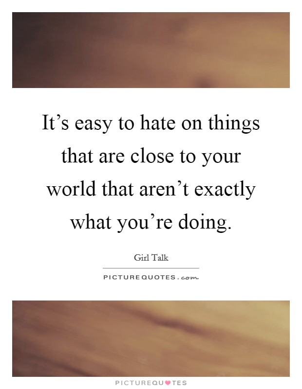 It's easy to hate on things that are close to your world that aren't exactly what you're doing Picture Quote #1