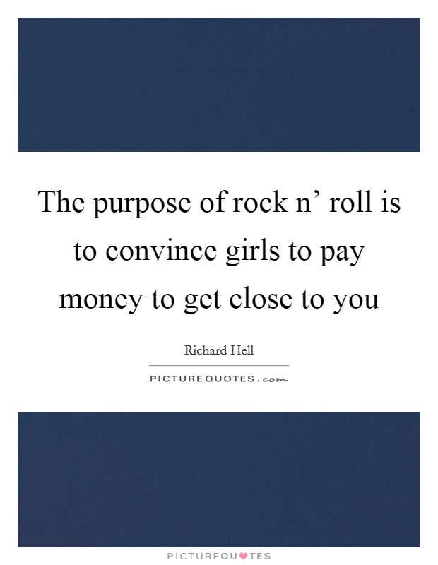 The purpose of rock n' roll is to convince girls to pay money to get close to you Picture Quote #1