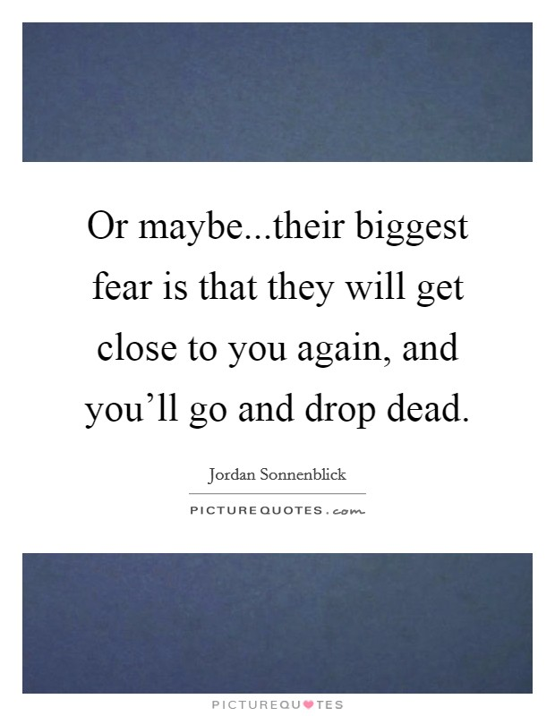 Or maybe...their biggest fear is that they will get close to you again, and you'll go and drop dead Picture Quote #1