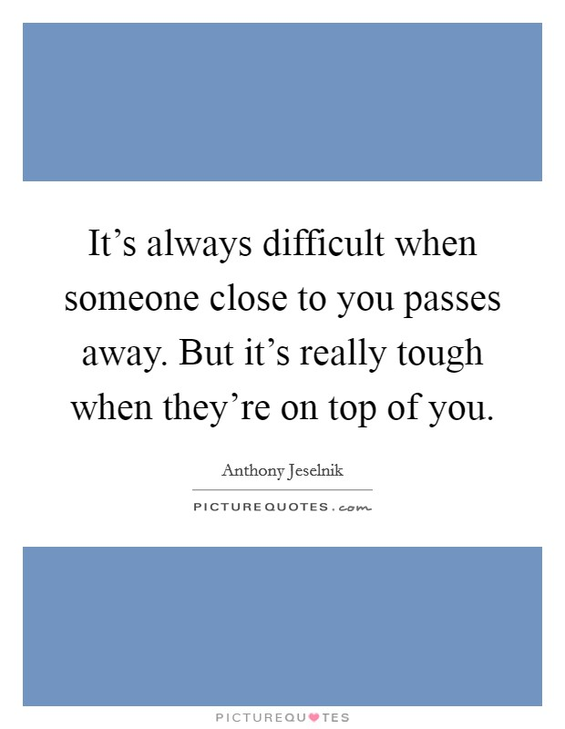 It's always difficult when someone close to you passes away. But it's really tough when they're on top of you Picture Quote #1