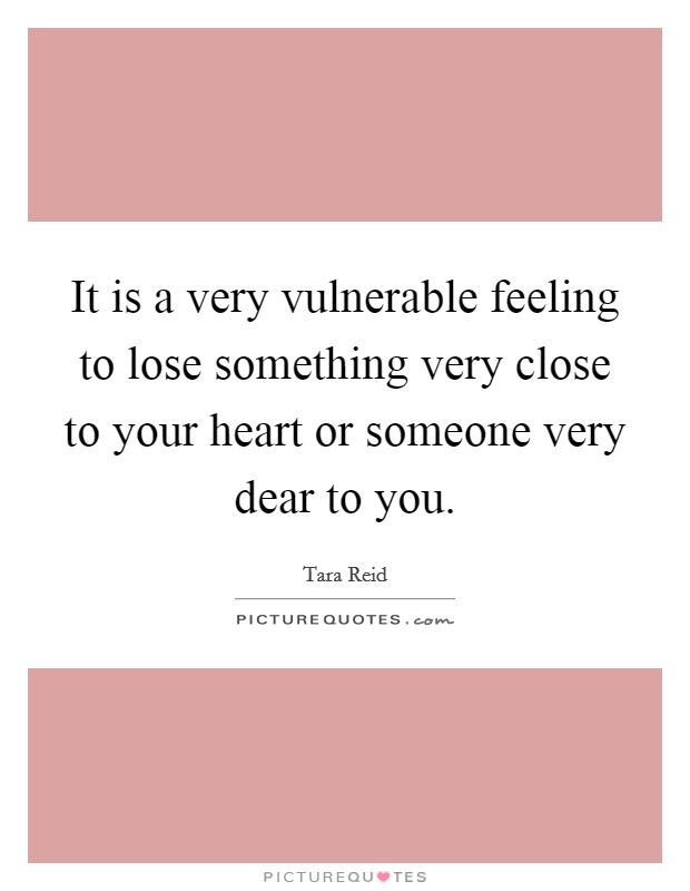 It is a very vulnerable feeling to lose something very close to your heart or someone very dear to you Picture Quote #1