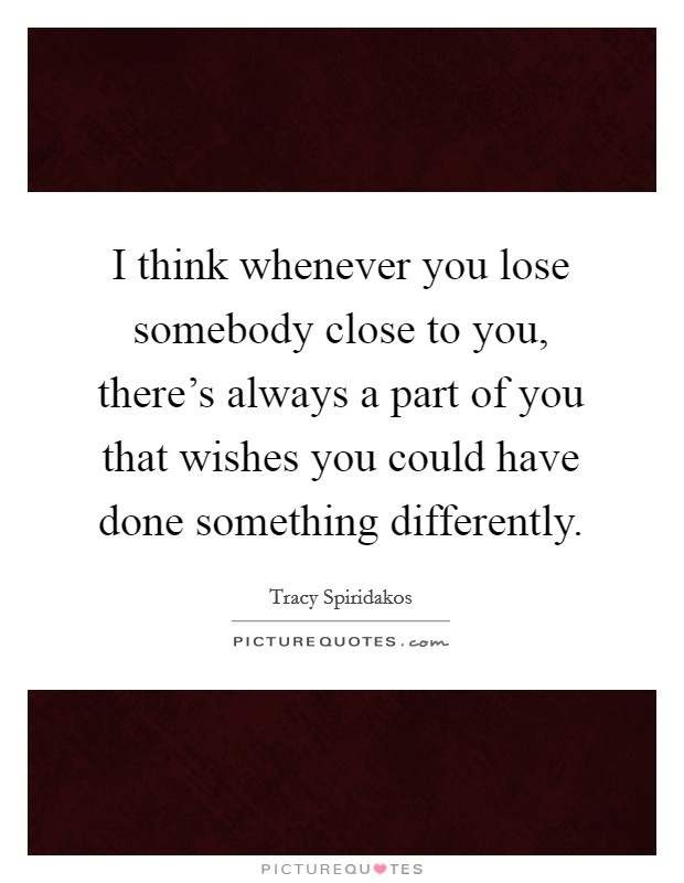 I think whenever you lose somebody close to you, there's always a part of you that wishes you could have done something differently Picture Quote #1