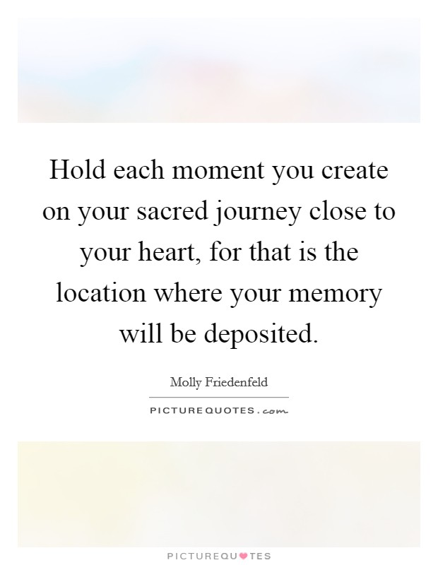 Hold each moment you create on your sacred journey close to your heart, for that is the location where your memory will be deposited Picture Quote #1